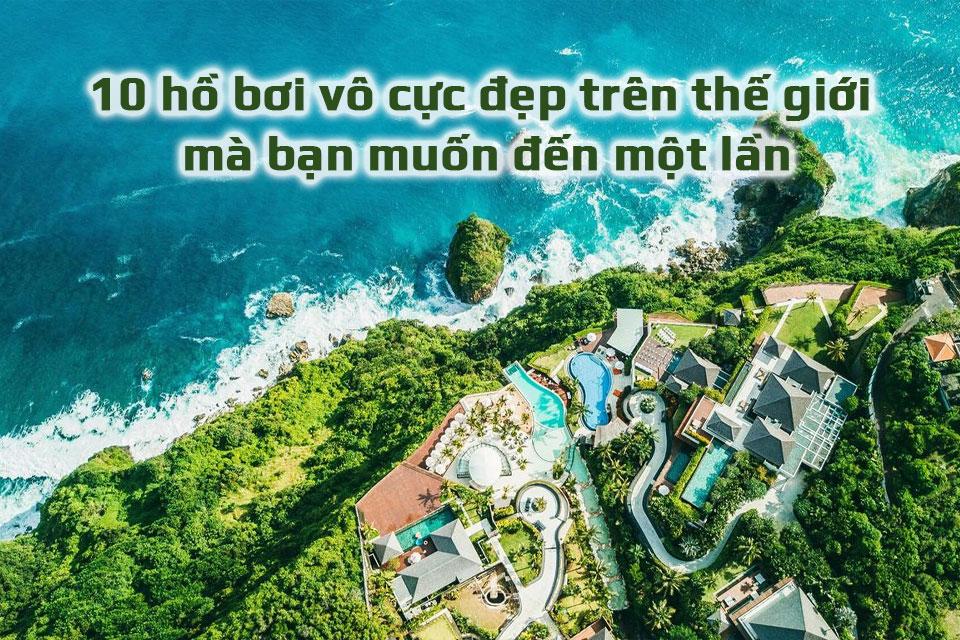 10 hồ bơi vô cực đẹp trên thế giới mà bạn muốn đến một lần